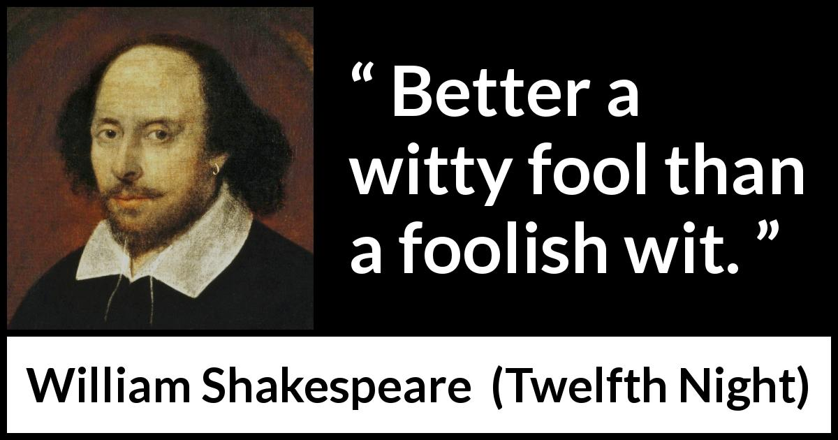 William Shakespeare quote about stupidity from Twelfth Night (1623) - Better a witty fool than a foolish wit.