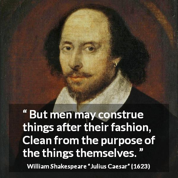 "William Shakespeare about subjectivity (""Julius Caesar"", 1623) - But men may construe things after their fashion, Clean from the purpose of the things themselves."