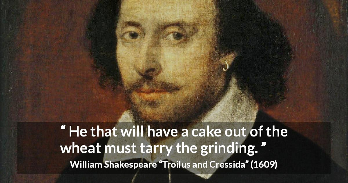 "William Shakespeare about success (""Troilus and Cressida"", 1609) - He that will have a cake out of the wheat must tarry the grinding."