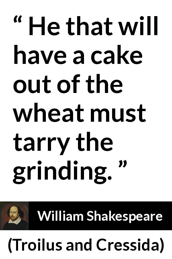 William Shakespeare quote about success from Troilus and Cressida (1609) - He that will have a cake out of the wheat must tarry the grinding.