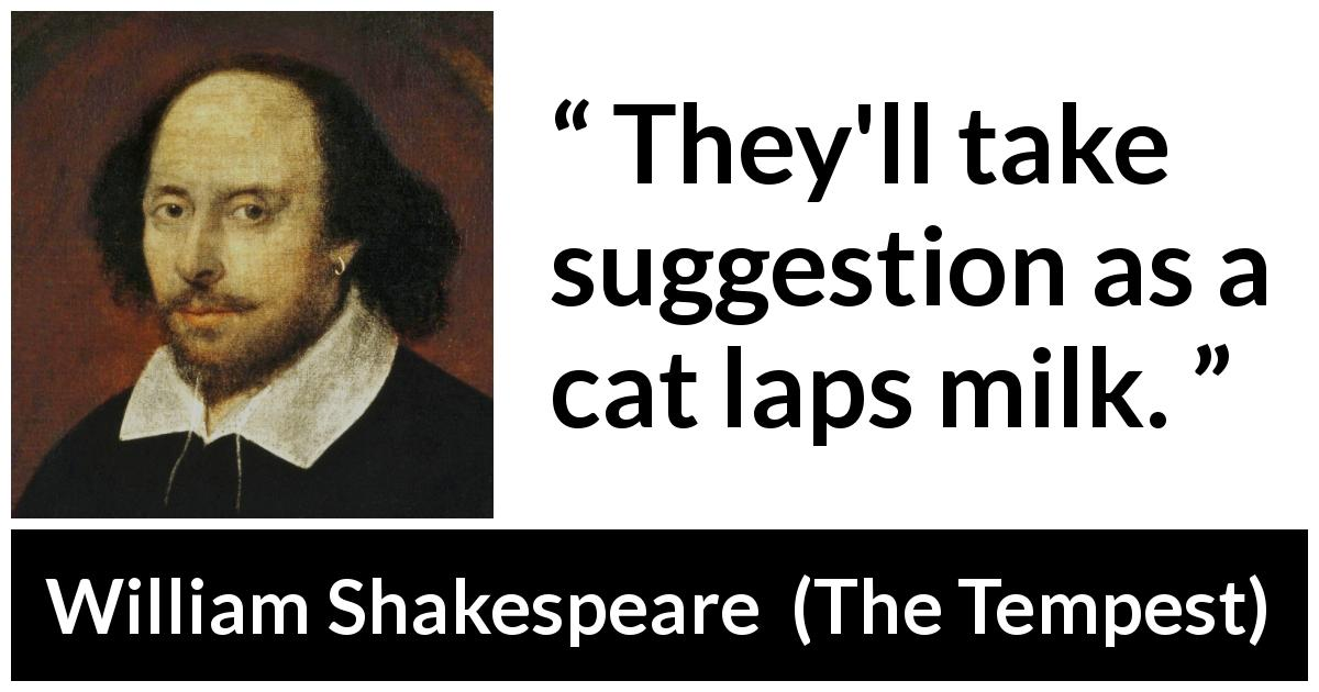 "William Shakespeare about suggestion (""The Tempest"", 1623) - They'll take suggestion as a cat laps milk."
