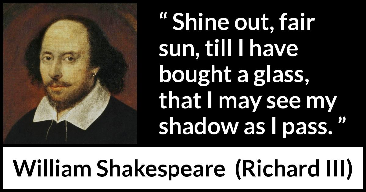"William Shakespeare about sun (""Richard III"", 1597) - Shine out, fair sun, till I have bought a glass, that I may see my shadow as I pass."