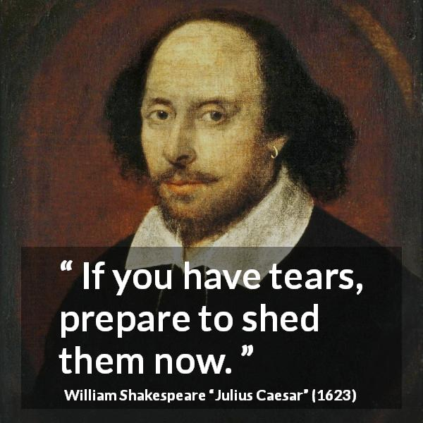 "William Shakespeare about tears (""Julius Caesar"", 1623) - If you have tears, prepare to shed them now."