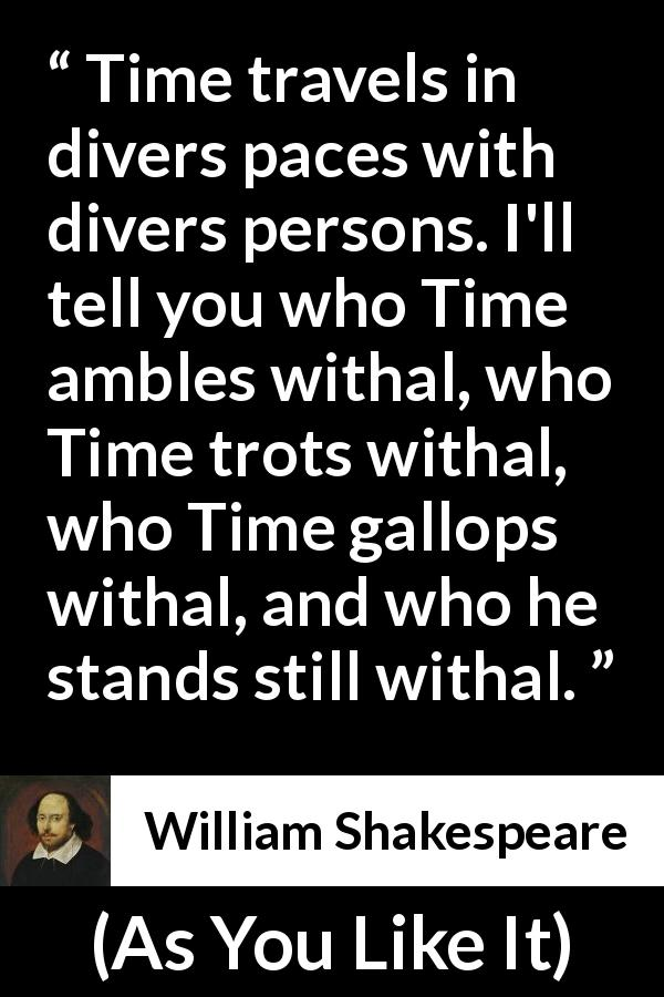William Shakespeare - As You Like It - Time travels in divers paces with divers persons. I'll tell you who Time ambles withal, who Time trots withal, who Time gallops withal, and who he stands still withal.