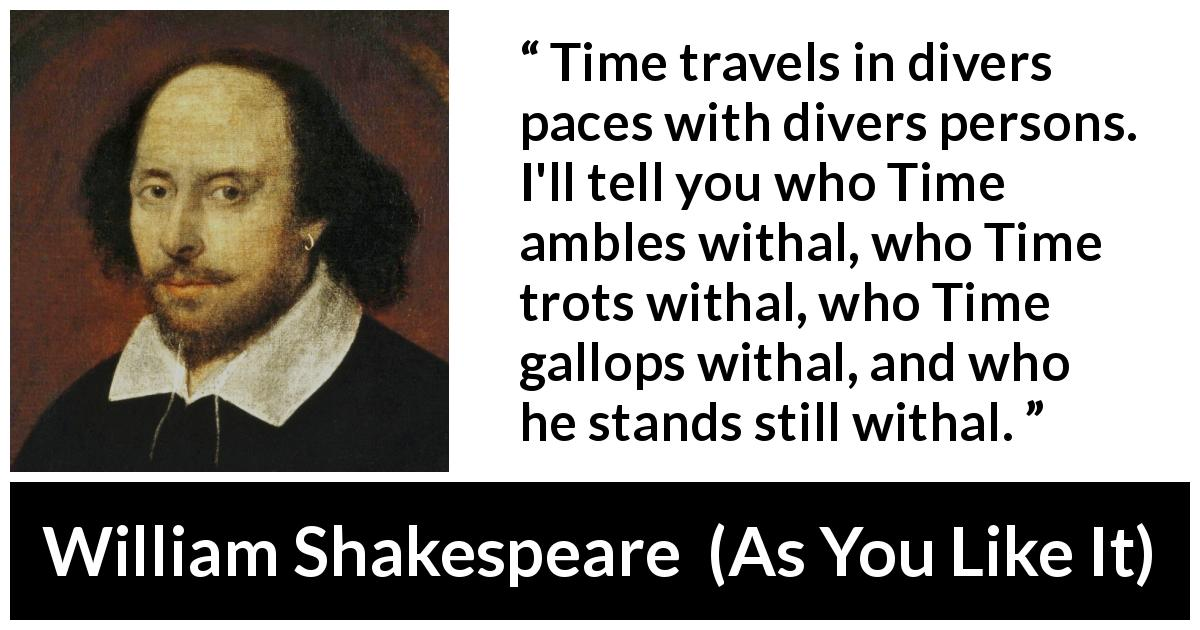 William Shakespeare quote about time from As You Like It (1623) - Time travels in divers paces with divers persons. I'll tell you who Time ambles withal, who Time trots withal, who Time gallops withal, and who he stands still withal.