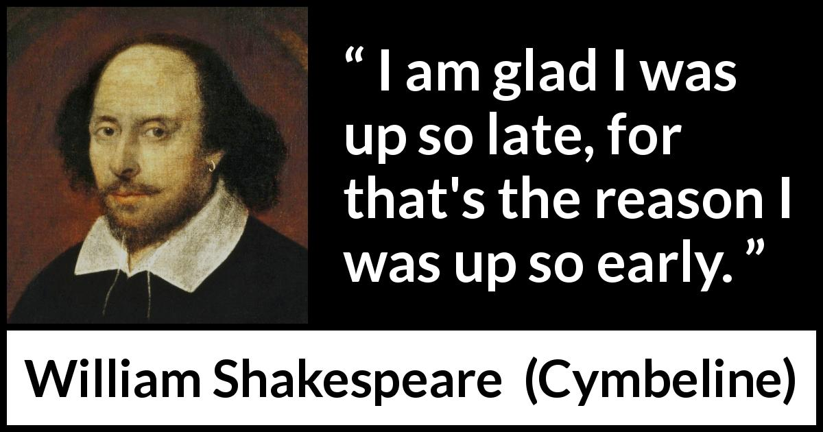 William Shakespeare - Cymbeline - I am glad I was up so late, for that's the reason I was up so early.