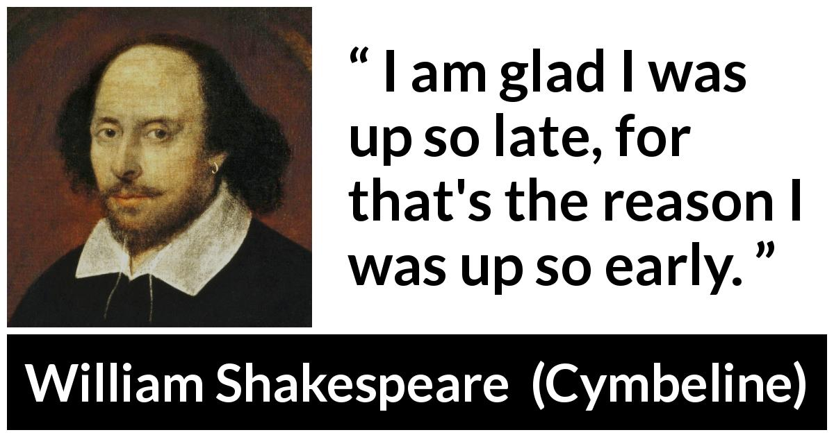 William Shakespeare quote about time from Cymbeline (1623) - I am glad I was up so late, for that's the reason I was up so early.