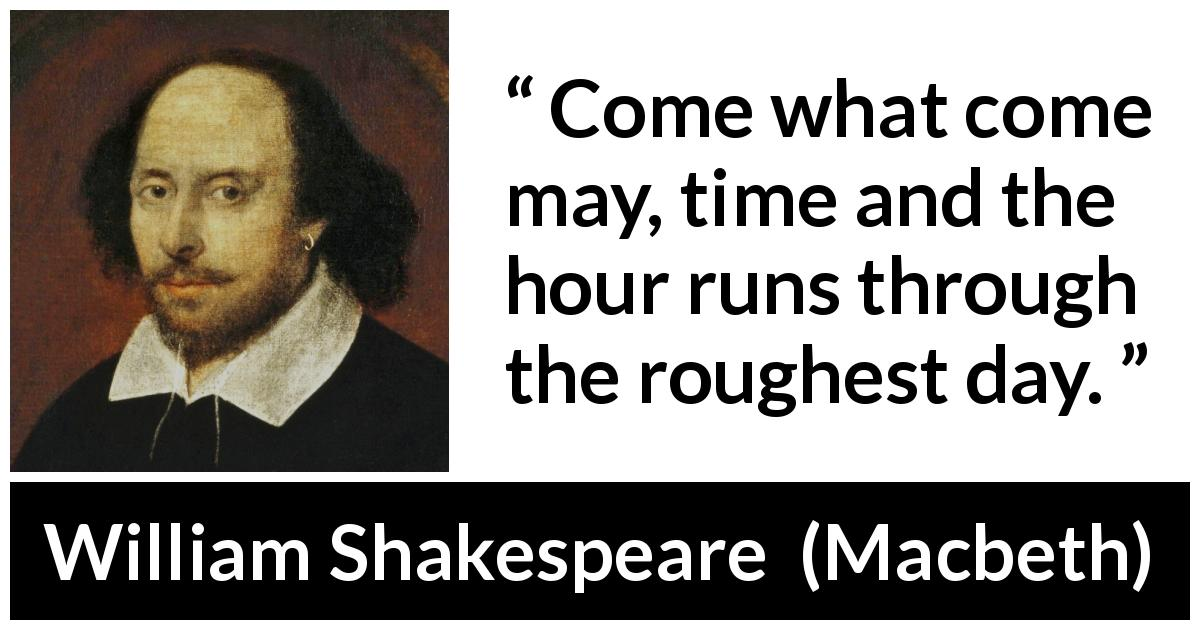 William Shakespeare quote about time from Macbeth (1623) - Come what come may, time and the hour runs through the roughest day.