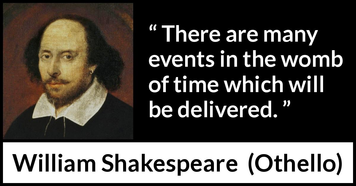 William Shakespeare quote about time from Othello (1623) - There are many events in the womb of time which will be delivered.