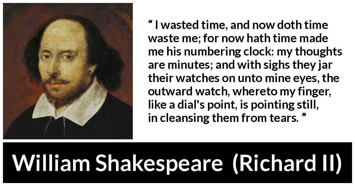 "William Shakespeare about time (""Richard II"", 1595) - I wasted time, and now doth time waste me; for now hath time made me his numbering clock: my thoughts are minutes; and with sighs they jar their watches on unto mine eyes, the outward watch, whereto my finger, like a dial's point, is pointing still, in cleansing them from tears."