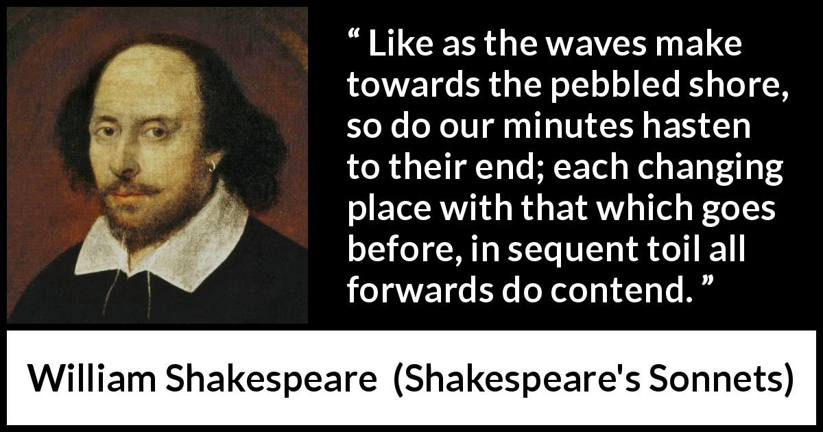 "William Shakespeare about time (""Shakespeare's Sonnets"", 1609) - Like as the waves make towards the pebbled shore, so do our minutes hasten to their end; each changing place with that which goes before, in sequent toil all forwards do contend."