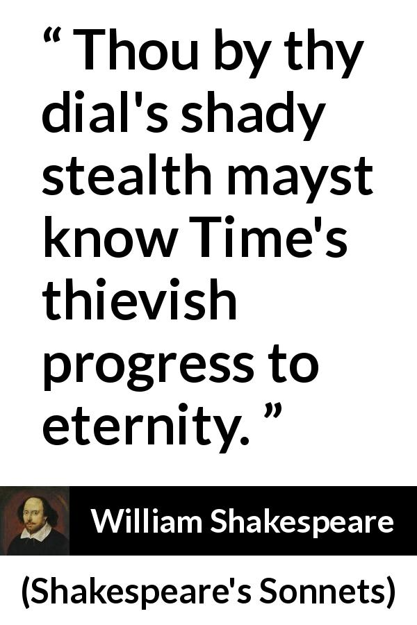 "William Shakespeare about time (""Shakespeare's Sonnets"", 1609) - Thou by thy dial's shady stealth mayst know Time's thievish progress to eternity."