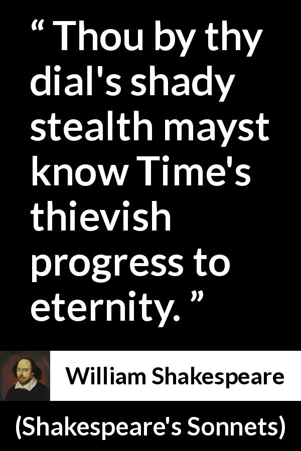 William Shakespeare quote about time from Shakespeare's Sonnets (1609) - Thou by thy dial's shady stealth mayst know Time's thievish progress to eternity.