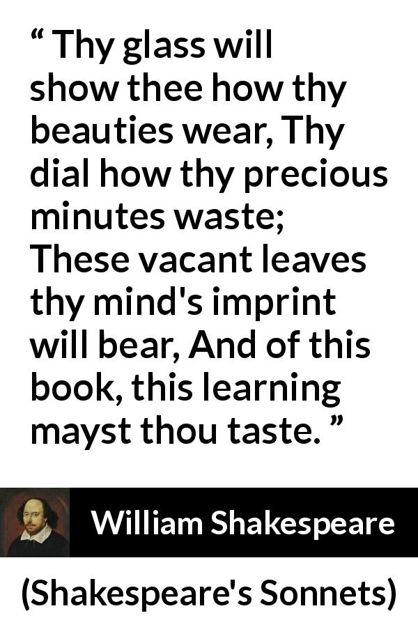 William Shakespeare quote about time from Shakespeare's Sonnets (1609) - Thy glass will show thee how thy beauties wear, Thy dial how thy precious minutes waste; These vacant leaves thy mind's imprint will bear, And of this book, this learning mayst thou taste.