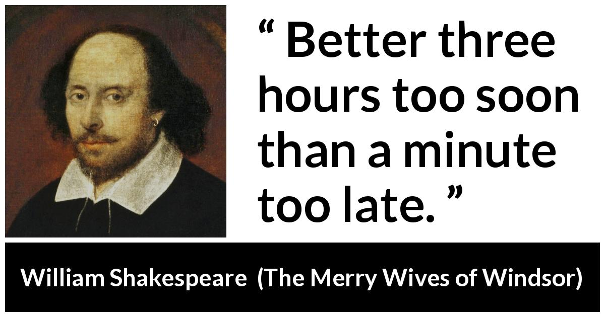 William Shakespeare quote about time from The Merry Wives of Windsor (1602) - Better three hours too soon than a minute too late.