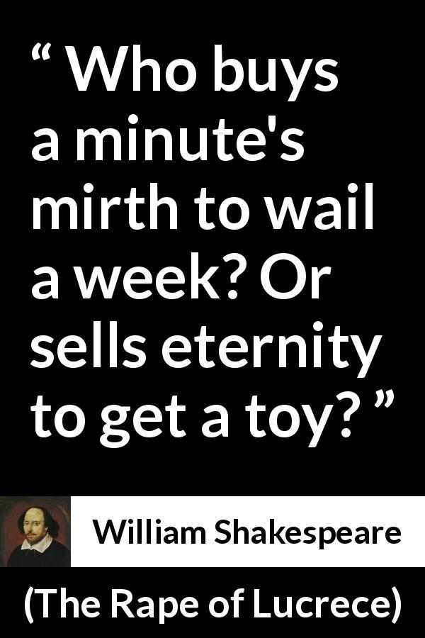 "William Shakespeare about time (""The Rape of Lucrece"", 1594) - Who buys a minute's mirth to wail a week? Or sells eternity to get a toy?"