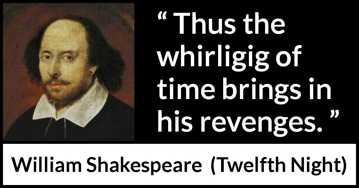 William Shakespeare - Twelfth Night - Thus the whirligig of time brings in his revenges.