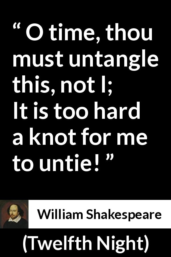 "William Shakespeare about time (""Twelfth Night"", 1623) - O time, thou must untangle this, not I;
