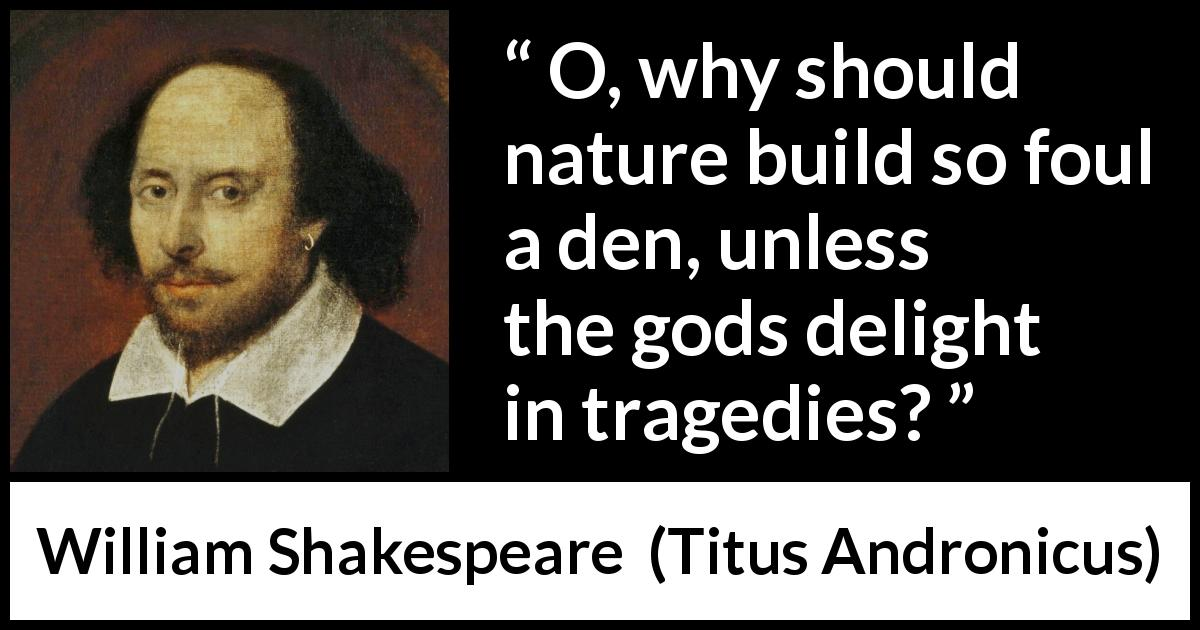 "William Shakespeare about tragedy (""Titus Andronicus"", 1594) - O, why should nature build so foul a den, unless the gods delight in tragedies?"