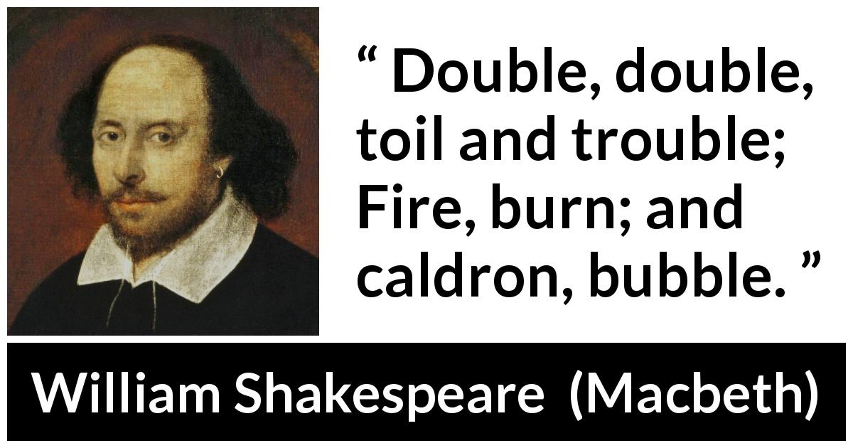 "William Shakespeare about trouble (""Macbeth"", 1623) - Double, double, toil and trouble; Fire, burn; and caldron, bubble."