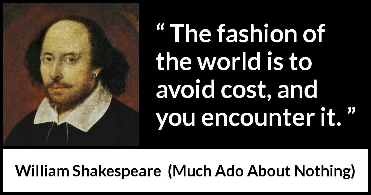 William Shakespeare - Much Ado About Nothing - The fashion of the world is to avoid cost, and you encounter it.