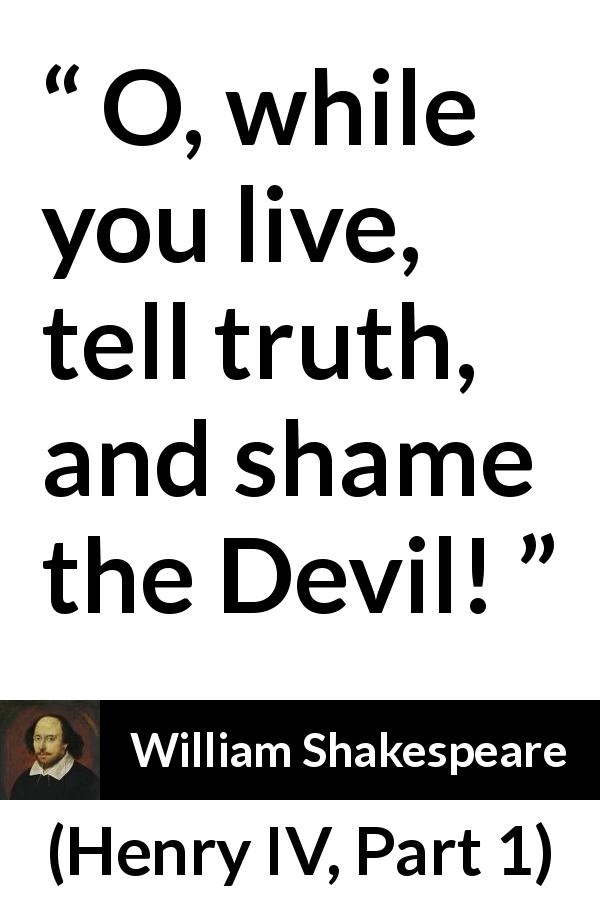William Shakespeare quote about truth from Henry IV, Part 1 (1597) - O, while you live, tell truth, and shame the Devil!