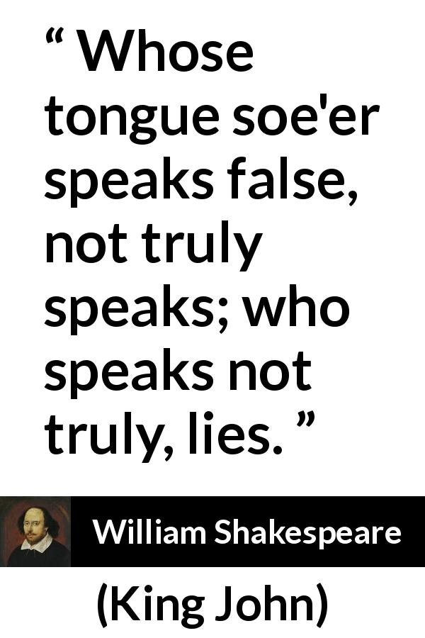 "William Shakespeare about truth (""King John"", 1623) - Whose tongue soe'er speaks false, not truly speaks; who speaks not truly, lies."