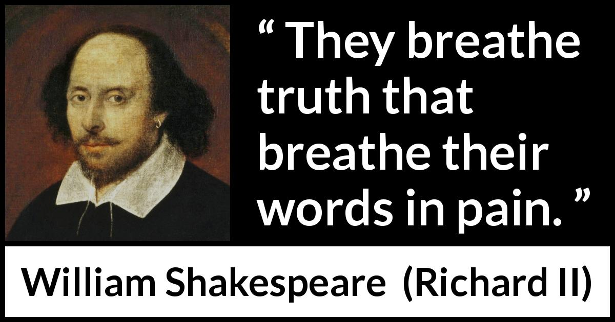 William Shakespeare quote about truth from Richard II (1595) - They breathe truth that breathe their words in pain.