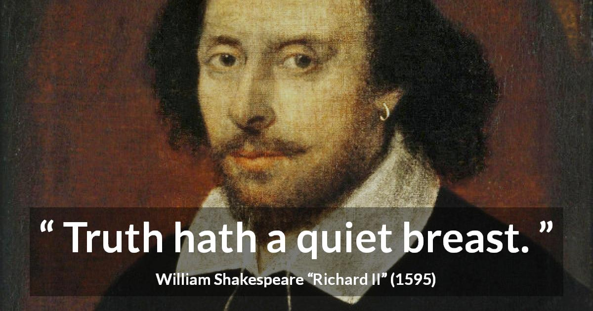 "William Shakespeare about truth (""Richard II"", 1595) - Truth hath a quiet breast."