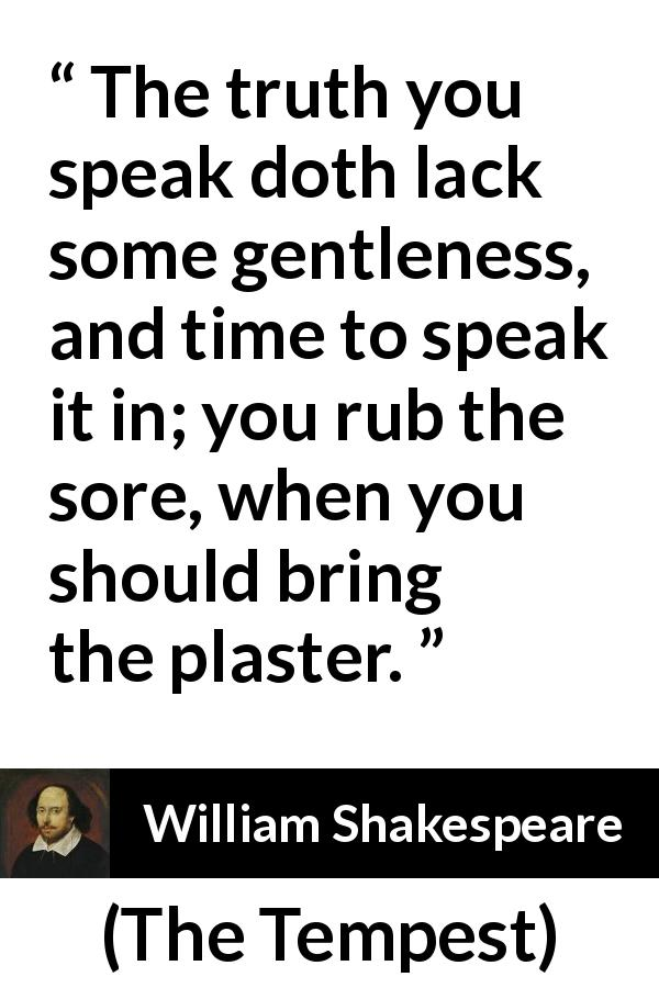 William Shakespeare quote about truth from The Tempest (1623) - The truth you speak doth lack some gentleness, and time to speak it in; you rub the sore, when you should bring the plaster.