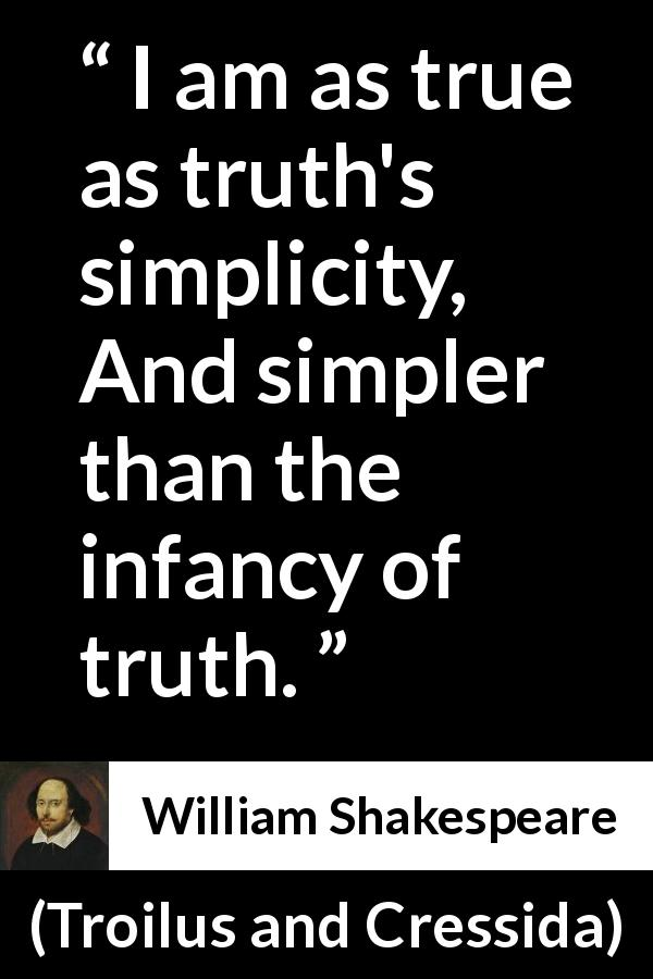 William Shakespeare - Troilus and Cressida - I am as true as truth's simplicity, And simpler than the infancy of truth.