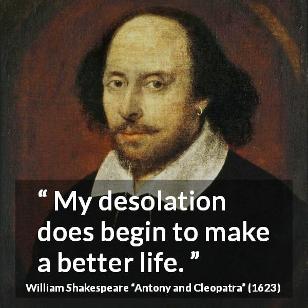 "William Shakespeare about understanding (""Antony and Cleopatra"", 1623) - My desolation does begin to make a better life."