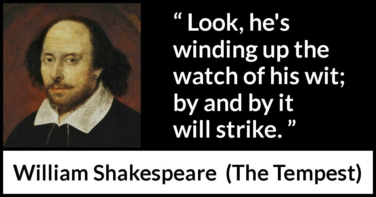 William Shakespeare - The Tempest - Look, he's winding up the watch of his wit; by and by it will strike.