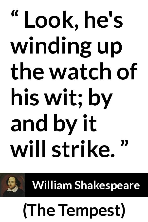 "William Shakespeare about understanding (""The Tempest"", 1623) - Look, he's winding up the watch of his wit; by and by it will strike."