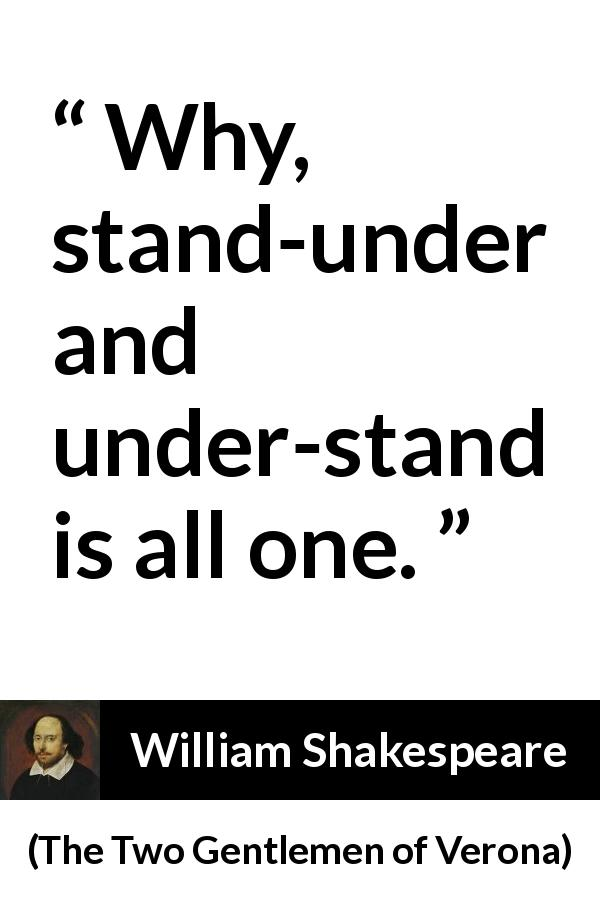William Shakespeare - The Two Gentlemen of Verona - Why, stand-under and under-stand is all one.