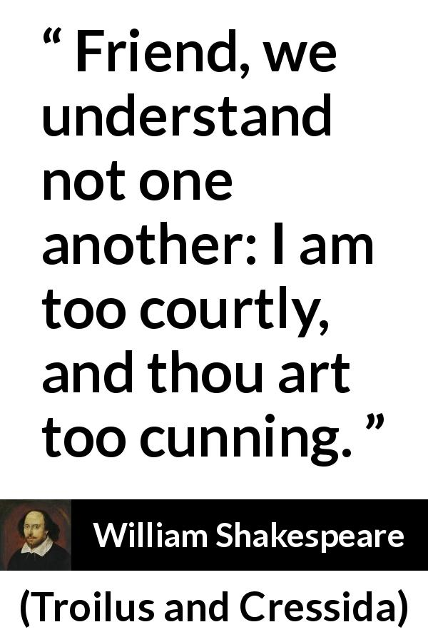 William Shakespeare - Troilus and Cressida - Friend, we understand not one another: I am too courtly, and thou art too cunning.