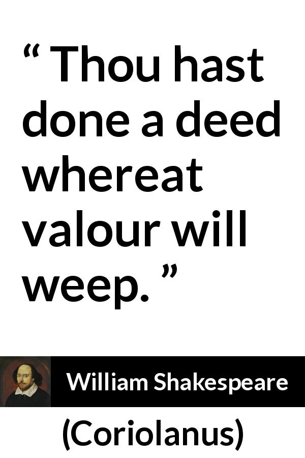 William Shakespeare quote about valour from Coriolanus (1623) - Thou hast done a deed whereat valour will weep.