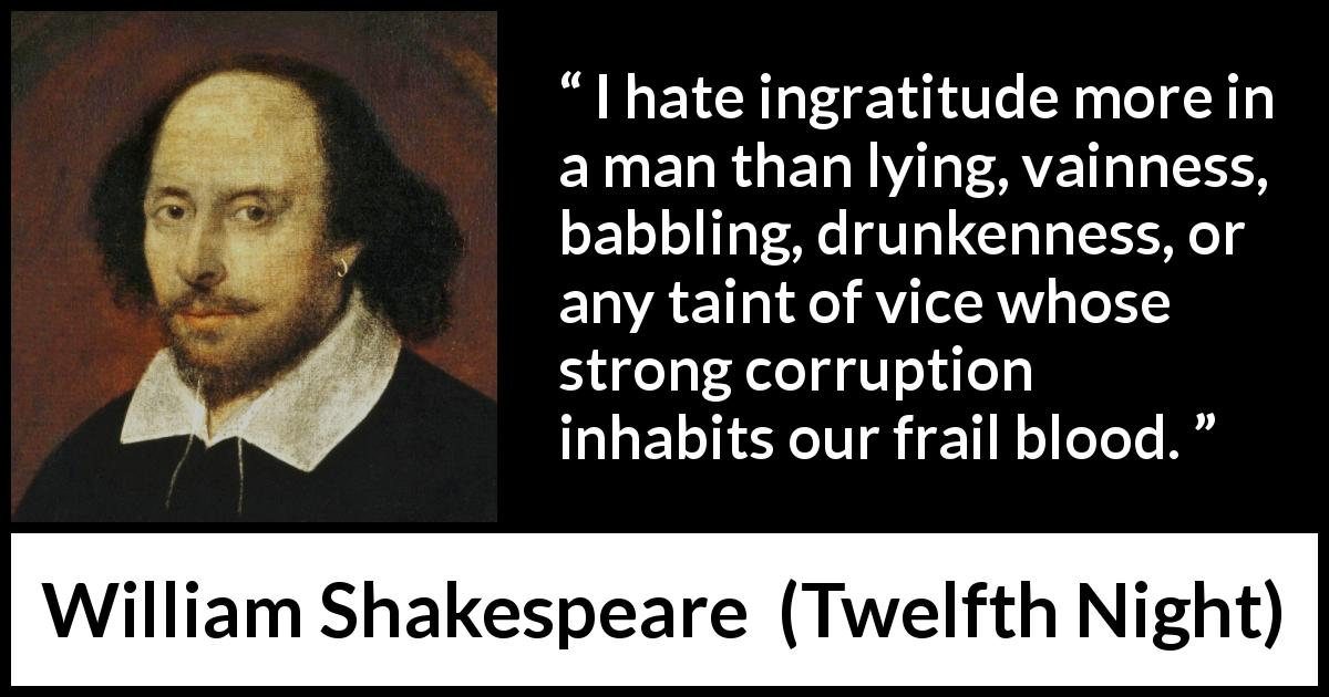 "William Shakespeare about vice (""Twelfth Night"", 1623) - I hate ingratitude more in a man than lying, vainness, babbling, drunkenness, or any taint of vice whose strong corruption inhabits our frail blood."