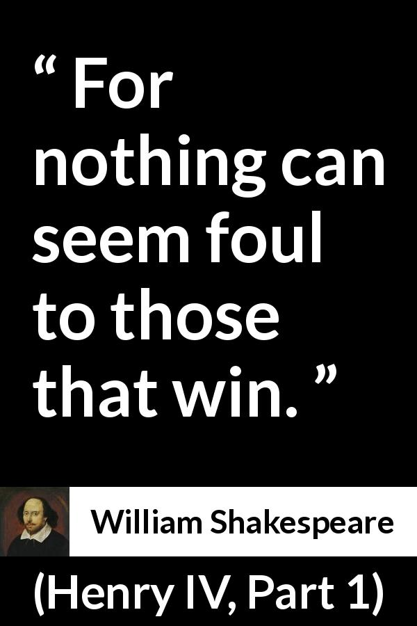 "William Shakespeare about victory (""Henry IV, Part 1"", 1597) - For nothing can seem foul to those that win."