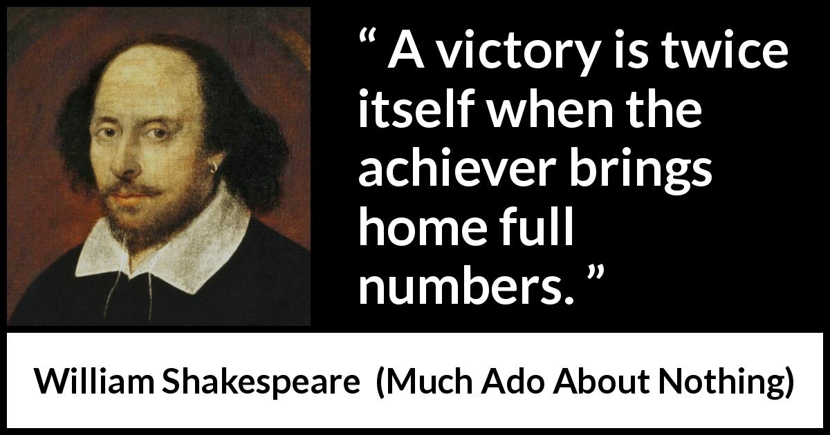 "William Shakespeare about victory (""Much Ado About Nothing"", 1600) - A victory is twice itself when the achiever brings home full numbers."