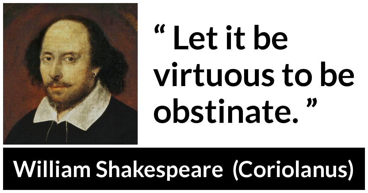 William Shakespeare - Coriolanus - Let it be virtuous to be obstinate.