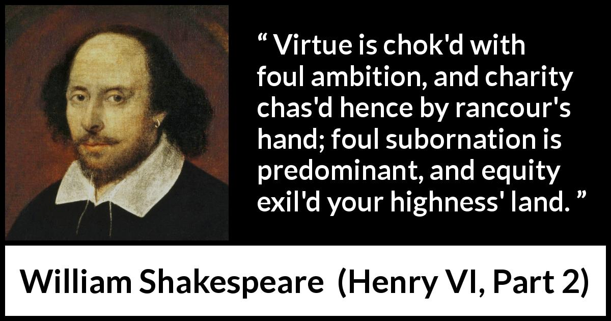 William Shakespeare - Henry VI, Part 2 - Virtue is chok'd with foul ambition, and charity chas'd hence by rancour's hand; foul subornation is predominant, and equity exil'd your highness' land.