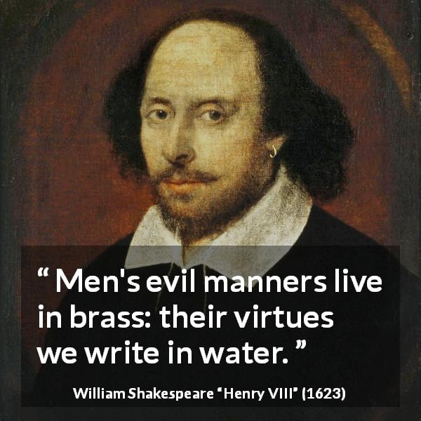 "William Shakespeare about virtue (""Henry VIII"", 1623) - Men's evil manners live in brass: their virtues we write in water."