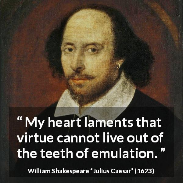 "William Shakespeare about virtue (""Julius Caesar"", 1623) - My heart laments that virtue cannot live out of the teeth of emulation."