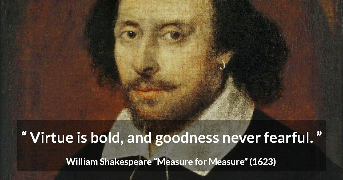 "William Shakespeare about virtue (""Measure for Measure"", 1623) - Virtue is bold, and goodness never fearful."
