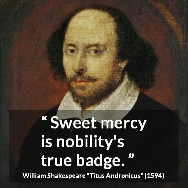"William Shakespeare about virtue (""Titus Andronicus"", 1594) - Sweet mercy is nobility's true badge."