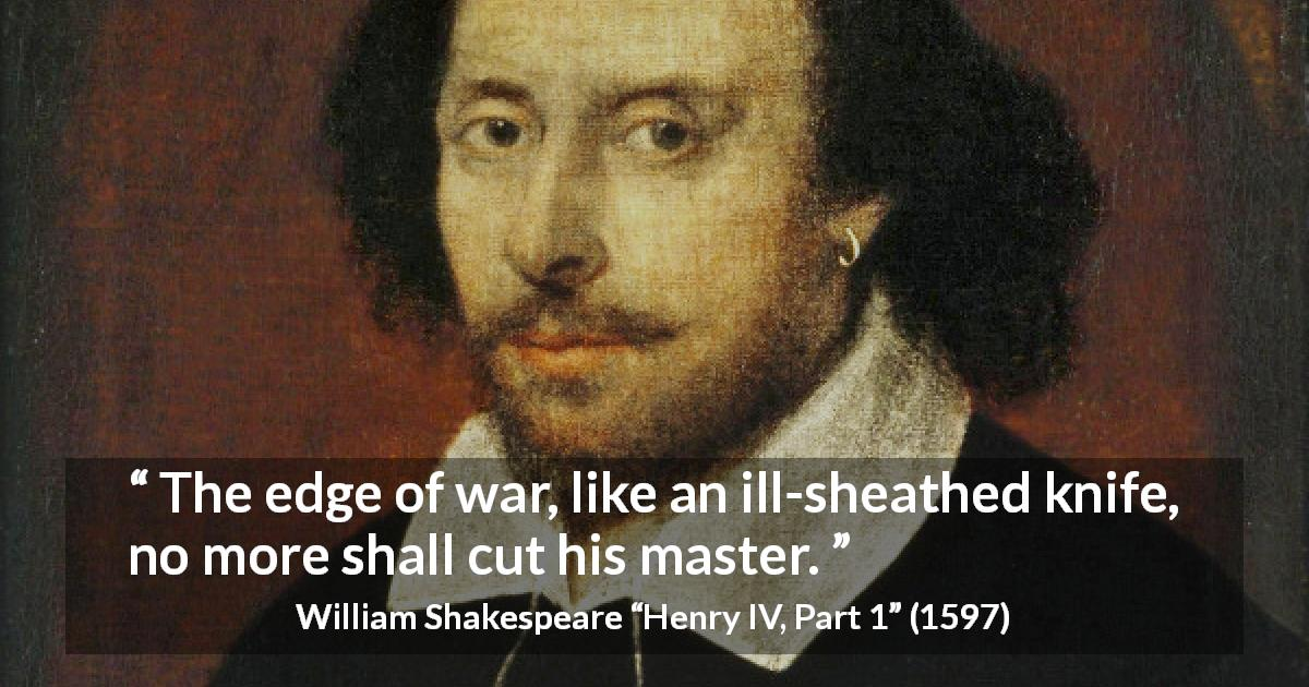"William Shakespeare about war (""Henry IV, Part 1"", 1597) - The edge of war, like an ill-sheathed knife, no more shall cut his master."