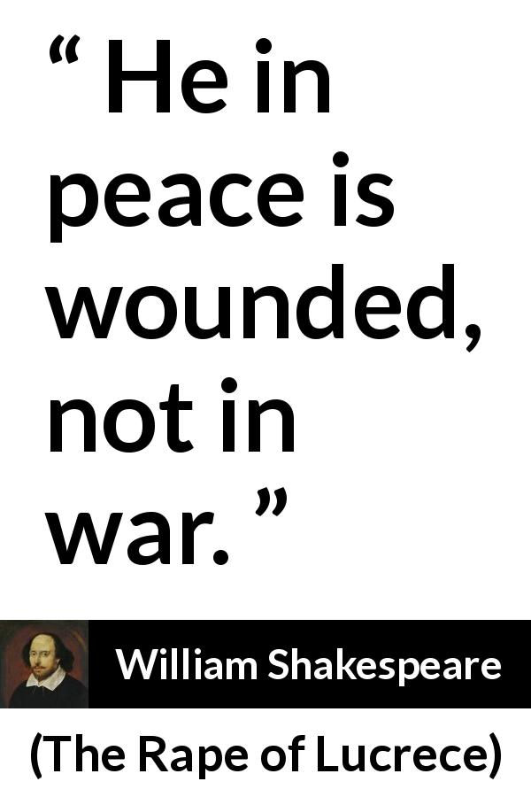 "William Shakespeare about war (""The Rape of Lucrece"", 1594) - He in peace is wounded, not in war."