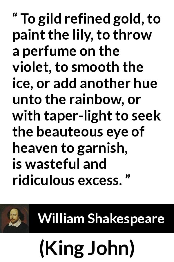 "William Shakespeare about waste (""King John"", 1623) - To gild refined gold, to paint the lily, to throw a perfume on the violet, to smooth the ice, or add another hue unto the rainbow, or with taper-light to seek the beauteous eye of heaven to garnish, is wasteful and ridiculous excess."