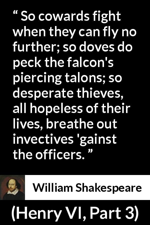 "William Shakespeare about weakness (""Henry VI, Part 3"", 1595) - So cowards fight when they can fly no further; so doves do peck the falcon's piercing talons; so desperate thieves, all hopeless of their lives, breathe out invectives 'gainst the officers."